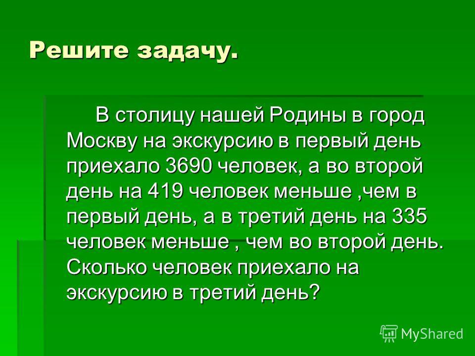 Решите задачу. В столицу нашей Родины в город Москву на экскурсию в первый день приехало 3690 человек, а во второй день на 419 человек меньше,чем в первый день, а в третий день на 335 человек меньше, чем во второй день. Сколько человек приехало на эк