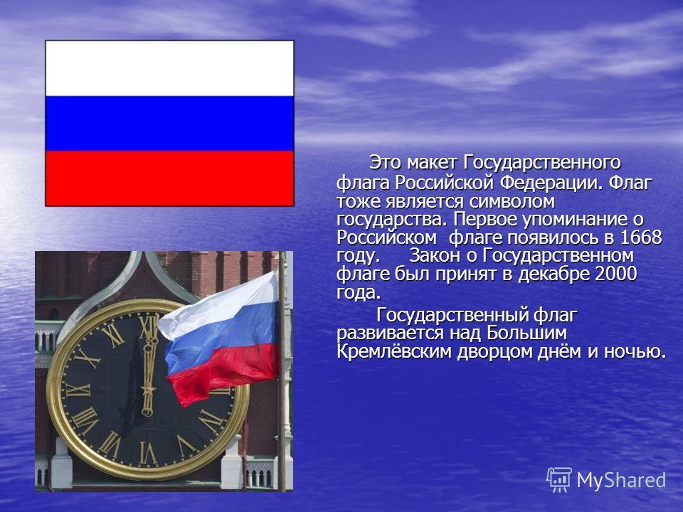 Это макет Государственного флага Российской Федерации. Флаг тоже является символом государства. Первое упоминание о Российском флаге появилось в 1668 году. Закон о Государственном флаге был принят в декабре 2000 года. Это макет Государственного флага