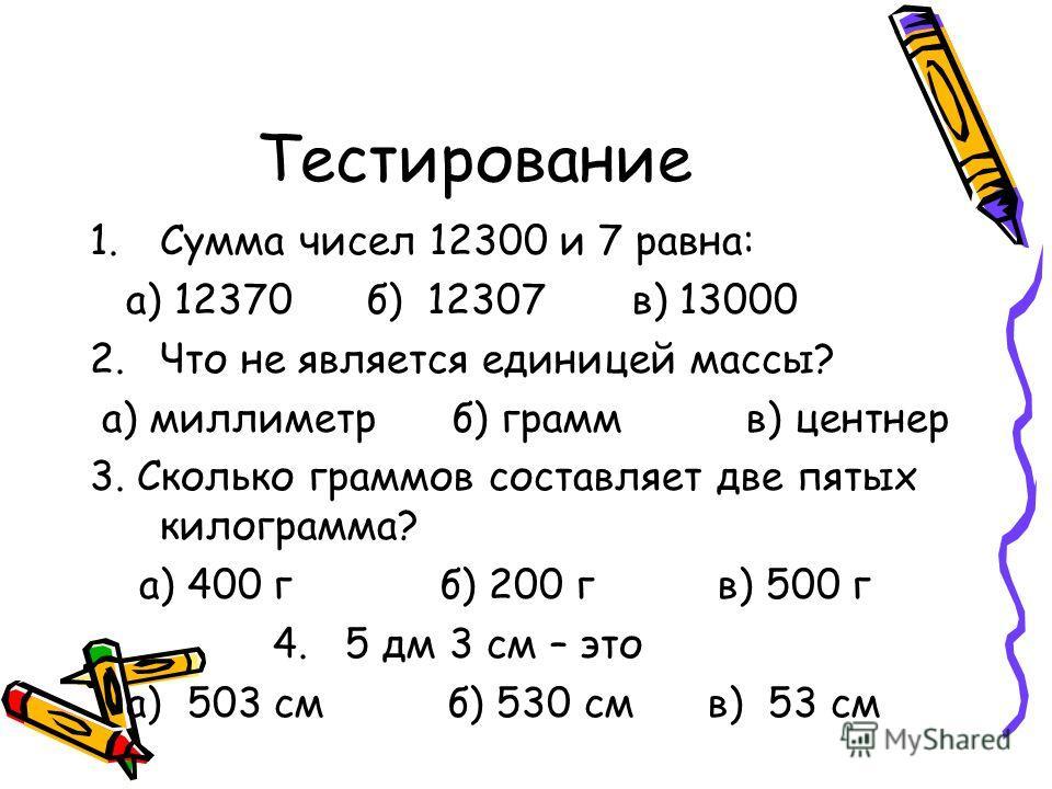 Тестирование 1.Сумма чисел 12300 и 7 равна: а) 12370 б) 12307 в) 13000 2.Что не является единицей массы? а) миллиметр б) грамм в) центнер 3. Сколько граммов составляет две пятых килограмма? а) 400 г б) 200 г в) 500 г 4. 5 дм 3 см – это а) 503 см б) 5