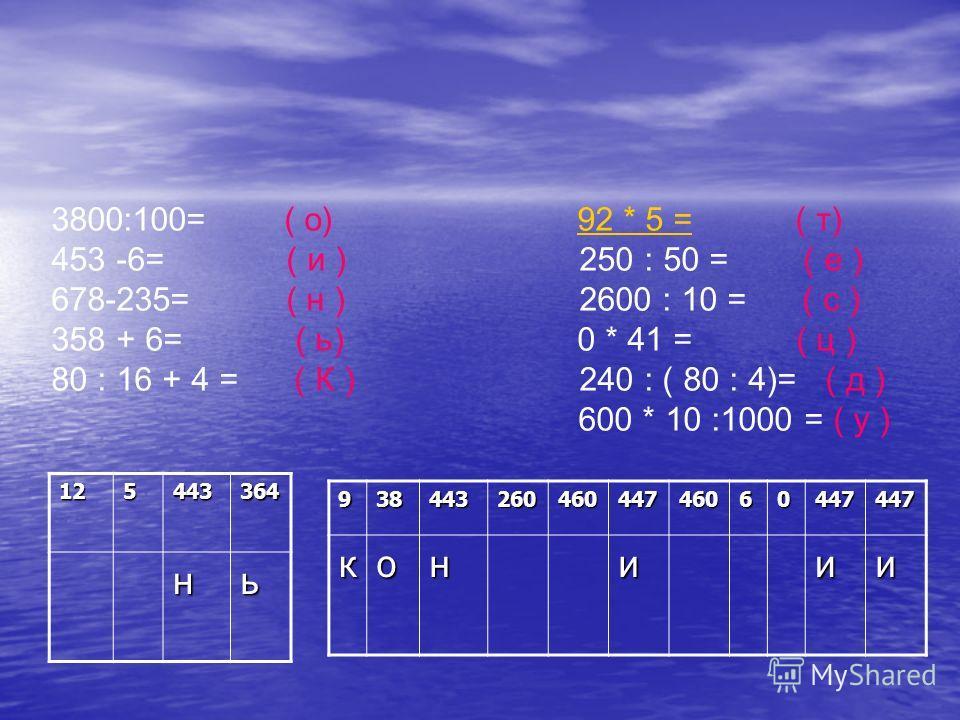 125443364 нь 3800:100= ( о) 92 * 5 = ( т)92 * 5 = 453 -6= ( и ) 250 : 50 = ( е ) 678-235= ( н ) 2600 : 10 = ( с ) 358 + 6= ( ь) 0 * 41 = ( ц ) 80 : 16 + 4 = ( К ) 240 : ( 80 : 4)= ( д ) 600 * 10 :1000 = ( у )93844326046044746060447447кониии