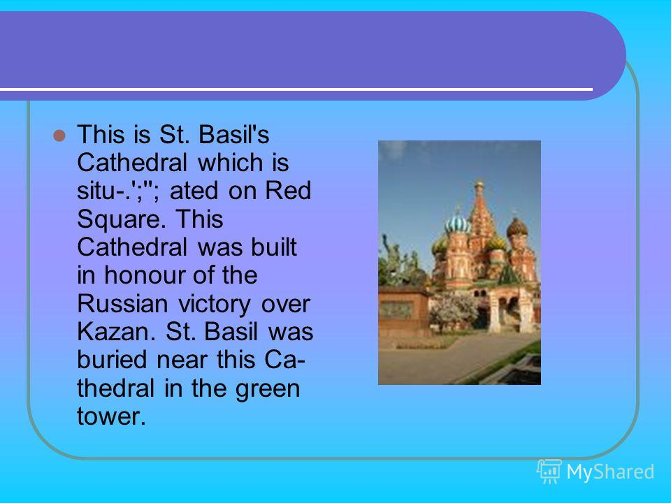 This is St. Basil's Cathedral which is situ-.';''; ated on Red Square. This Cathedral was built in honour of the Russian victory over Kazan. St. Basil was buried near this Ca­ thedral in the green tower.