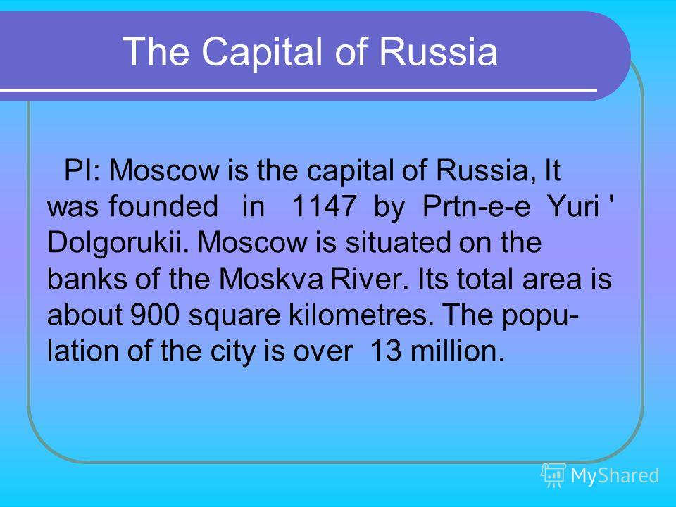 PI: Moscow is the capital of Russia, It was founded in 1147 by Prtn-e-e Yuri ' Dolgorukii. Moscow is situated on the banks of the Moskva River. Its total area is about 900 square kilometres. The popu­ lation of the city is over 13 million. The Capita