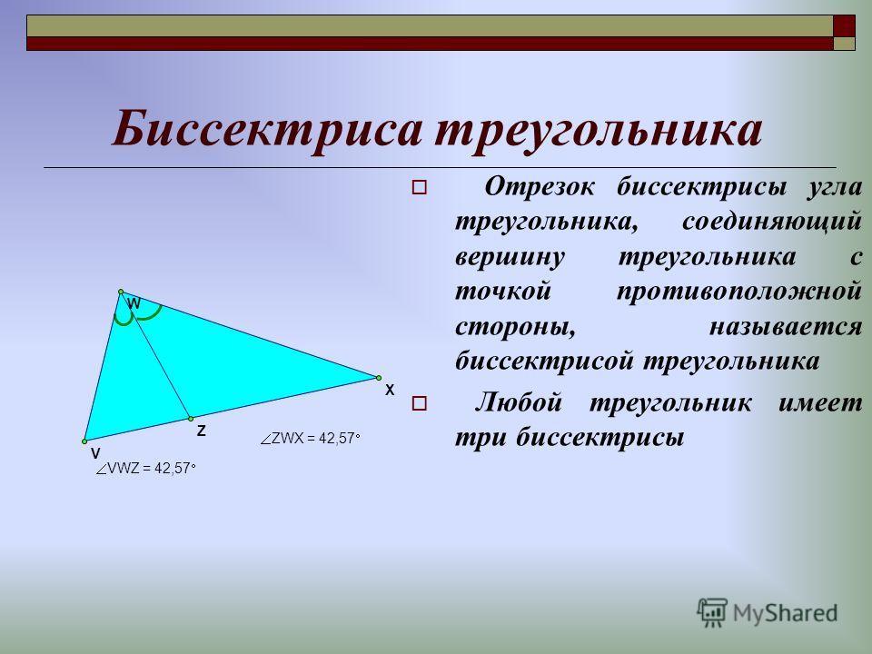 Биссектриса треугольника Отрезок биссектрисы угла треугольника, соединяющий вершину треугольника с точкой противоположной стороны, называется биссектрисой треугольника Любой треугольник имеет три биссектрисы ZWX =42,57 VWZ =42,57 Z W V X