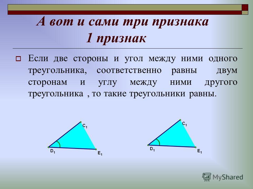 А вот и сами три признака 1 признак Если две стороны и угол между ними одного треугольника, соответственно равны двум сторонам и углу между ними другого треугольника, то такие треугольники равны. D 1 C 1 E 1 D 1 C 1 E 1