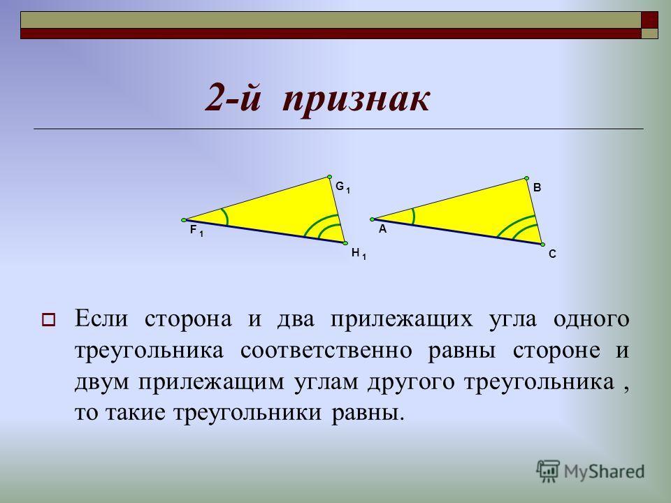 2-й признак Если сторона и два прилежащих угла одного треугольника соответственно равны стороне и двум прилежащим углам другого треугольника, то такие треугольники равны. G 1 B F 1 H 1 C A
