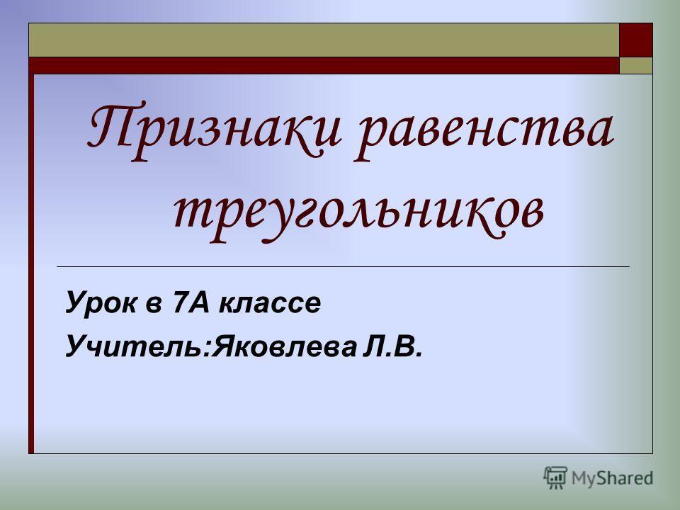 Признаки равенства треугольников Урок в 7А классе Учитель:Яковлева Л.В.