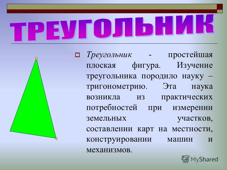 Треугольник - простейшая плоская фигура. Изучение треугольника породило науку – тригонометрию. Эта наука возникла из практических потребностей при измерении земельных участков, составлении карт на местности, конструировании машин и механизмов.