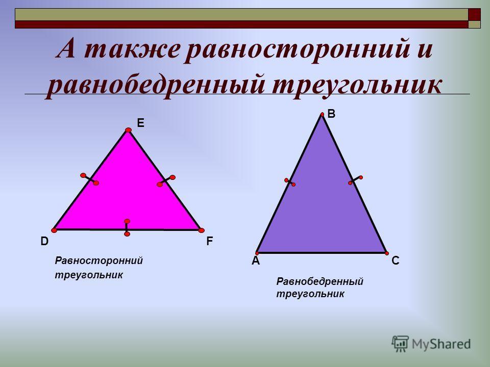 А также равносторонний и равнобедренный треугольник Равносторонний треугольник E DF Равнобедренный треугольник AC B
