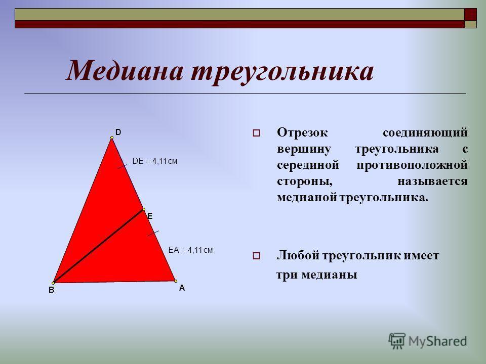 Медиана треугольника Отрезок соединяющий вершину треугольника с серединой противоположной стороны, называется медианой треугольника. Любой треугольник имеет три медианы EA =4,11см DE =4,11см E A B D