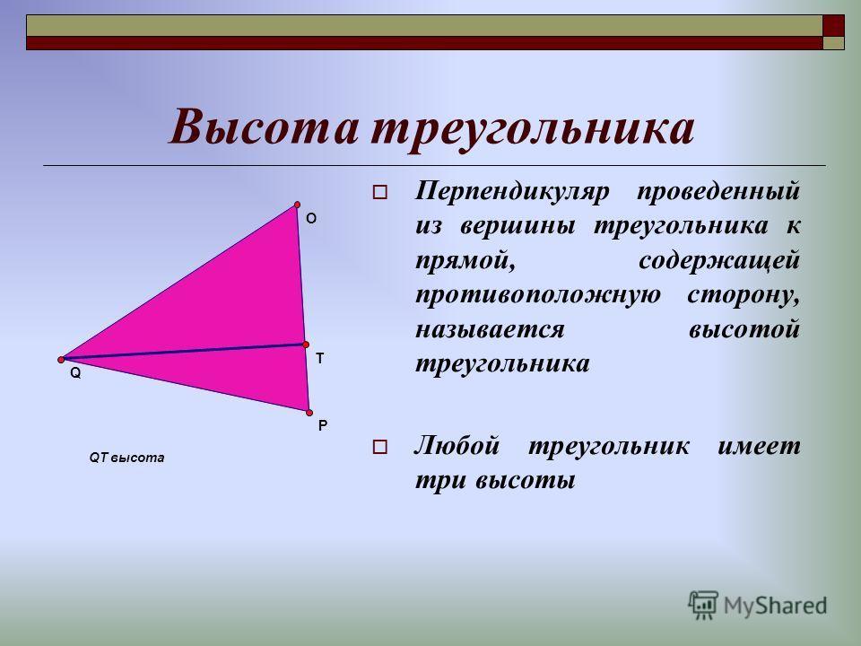 Высота треугольника Перпендикуляр проведенный из вершины треугольника к прямой, содержащей противоположную сторону, называется высотой треугольника Любой треугольник имеет три высоты QT высота T Q O P