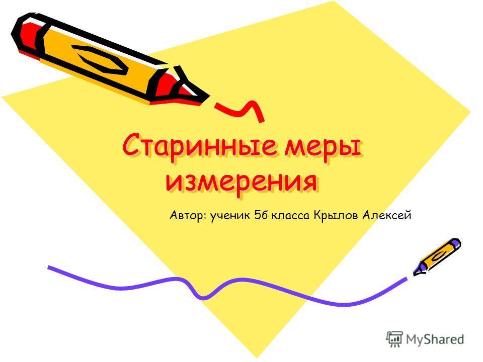 Старинные меры измерения Автор: ученик 5б класса Крылов Алексей