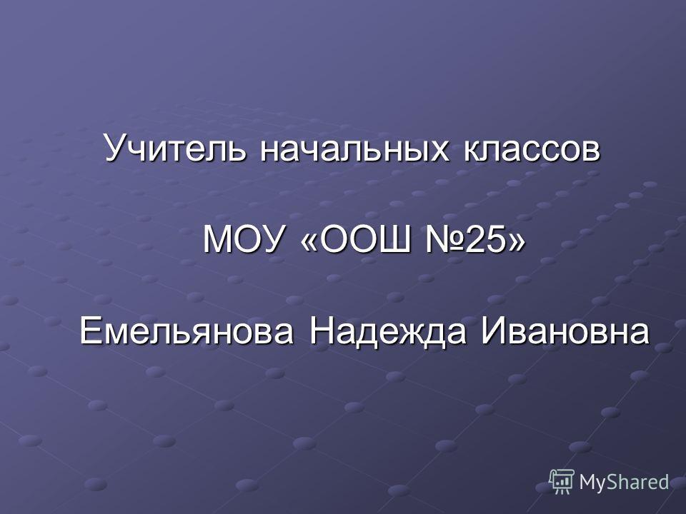 Учитель начальных классов МОУ «ООШ 25» Емельянова Надежда Ивановна