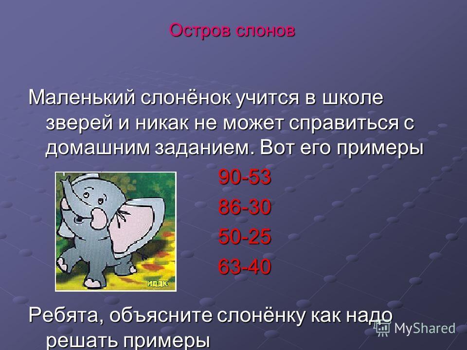 Остров слонов Маленький слонёнок учится в школе зверей и никак не может справиться с домашним заданием. Вот его примеры 90-53 90-53 86-30 86-30 50-25 50-25 63-40 63-40 Ребята, объясните слонёнку как надо решать примеры
