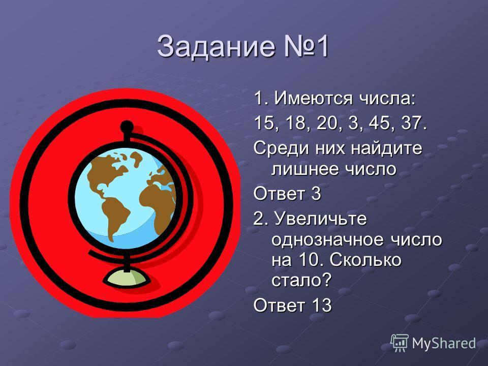 Задание 1 1. Имеются числа: 15, 18, 20, 3, 45, 37. Среди них найдите лишнее число Ответ 3 2. Увеличьте однозначное число на 10. Сколько стало? Ответ 13