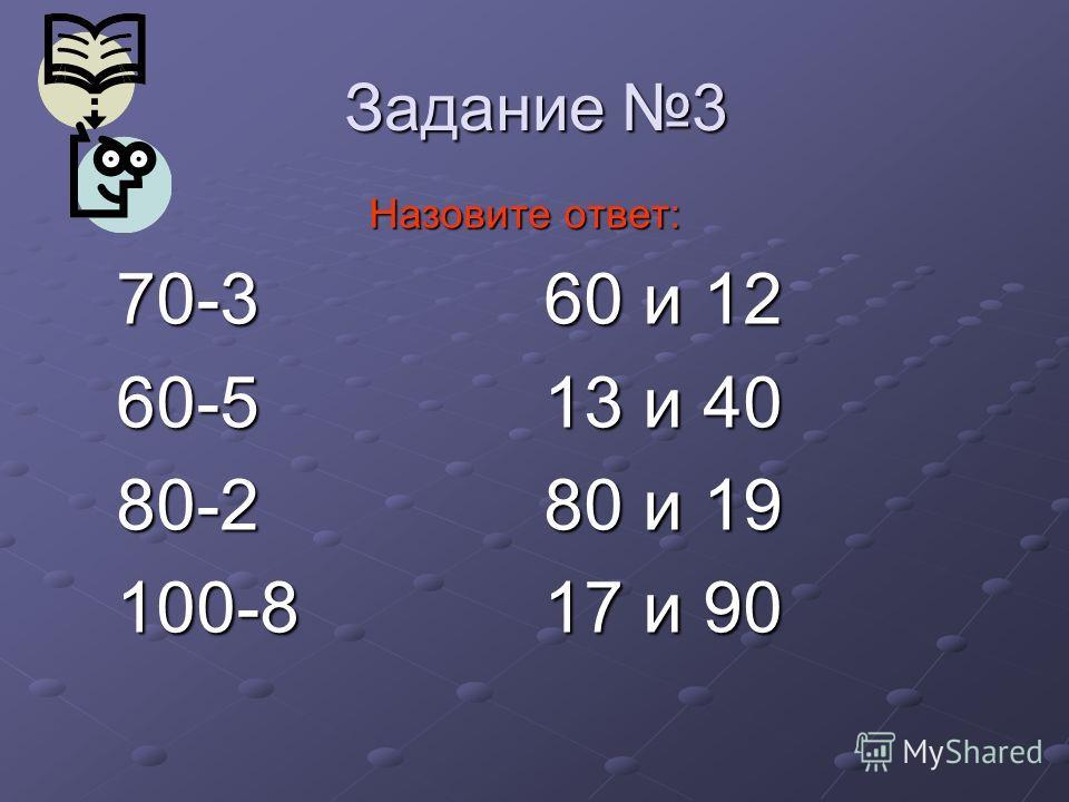 Задание 3 Назовите ответ: Назовите ответ: 70-3 60 и 12 60-5 13 и 40 80-2 80 и 19 100-8 17 и 90