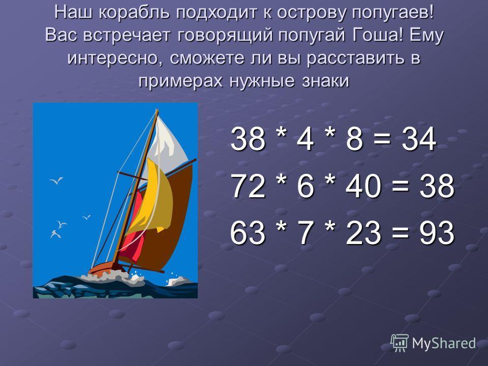 Наш корабль подходит к острову попугаев! Вас встречает говорящий попугай Гоша! Ему интересно, сможете ли вы расставить в примерах нужные знаки 38 * 4 * 8 = 34 72 * 6 * 40 = 38 63 * 7 * 23 = 93