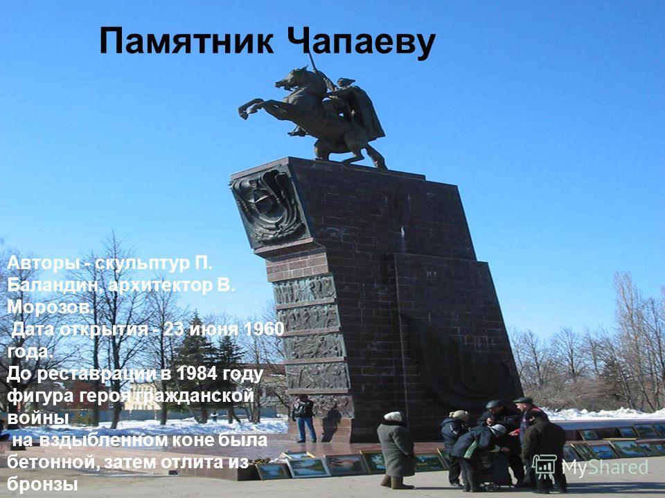Памятник Чапаеву Авторы - скульптур П. Баландин, архитектор В. Морозов. Дата открытия - 23 июня 1960 года. До реставрации в 1984 году фигура героя гражданской войны на вздыбленном коне была бетонной, затем отлита из бронзы