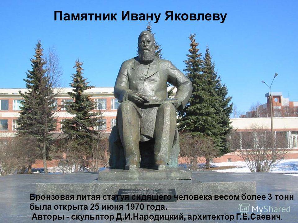 Памятник Ивану Яковлеву Бронзовая литая статуя сидящего человека весом более 3 тонн была открыта 25 июня 1970 года. Авторы - скульптор Д.И.Народицкий, архитектор Г.Е.Саевич.