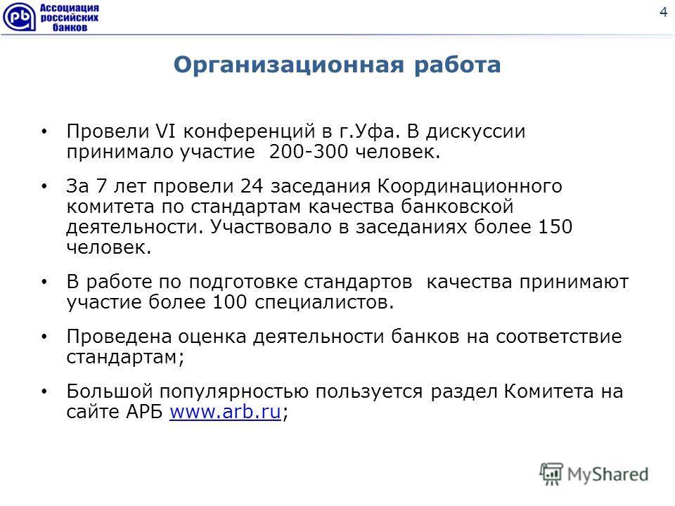 Организационная работа Провели VI конференций в г.Уфа. В дискуссии принимало участие 200-300 человек. За 7 лет провели 24 заседания Координационного комитета по стандартам качества банковской деятельности. Участвовало в заседаниях более 150 человек.