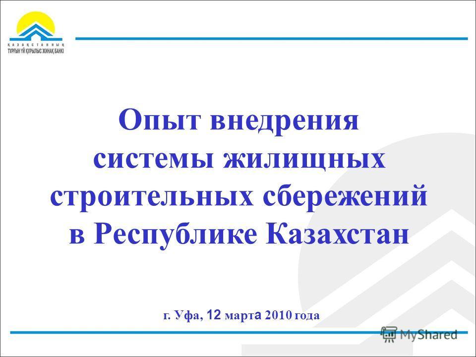 Опыт внедрения системы жилищных строительных сбережений в Республике Казахстан г. Уфа, 12 март а 2010 года