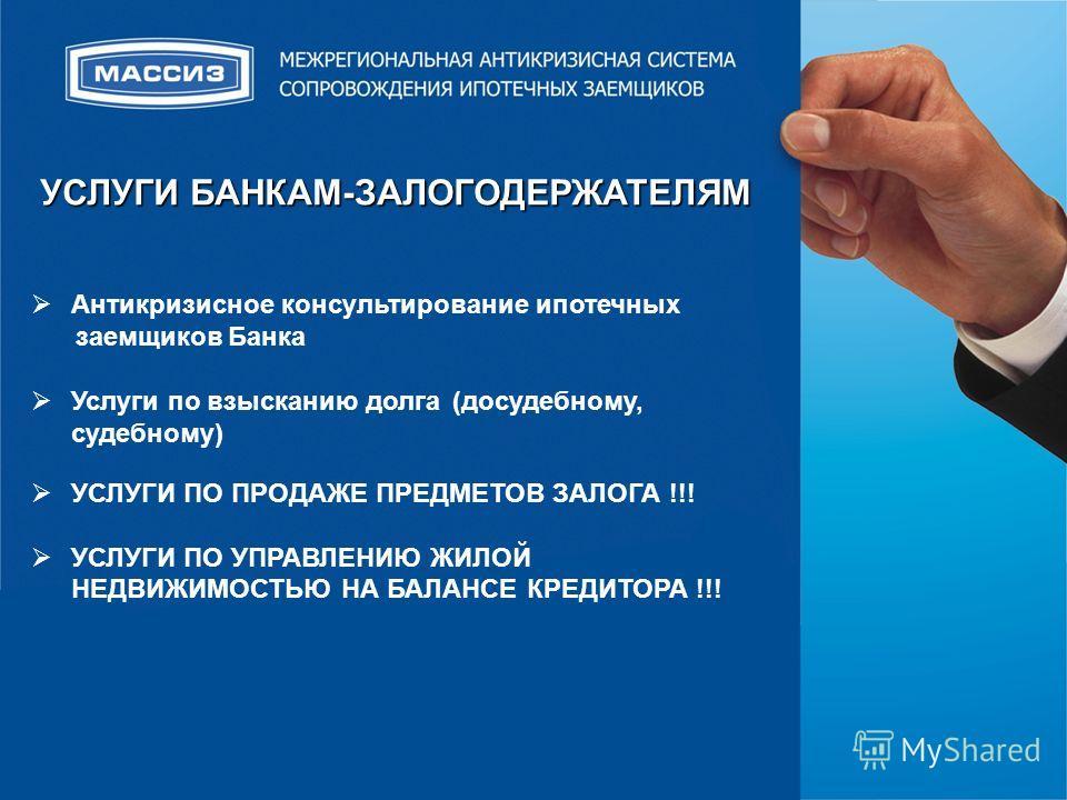 Антикризисное консультирование ипотечных заемщиков Банка Услуги по взысканию долга (досудебному, судебному) УСЛУГИ ПО ПРОДАЖЕ ПРЕДМЕТОВ ЗАЛОГА !!! УСЛУГИ ПО УПРАВЛЕНИЮ ЖИЛОЙ НЕДВИЖИМОСТЬЮ НА БАЛАНСЕ КРЕДИТОРА !!! УСЛУГИ БАНКАМ-ЗАЛОГОДЕРЖАТЕЛЯМ