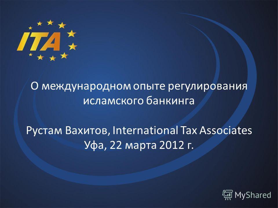 О международном опыте регулирования исламского банкинга Рустам Вахитов, International Tax Associates Уфа, 22 марта 2012 г.