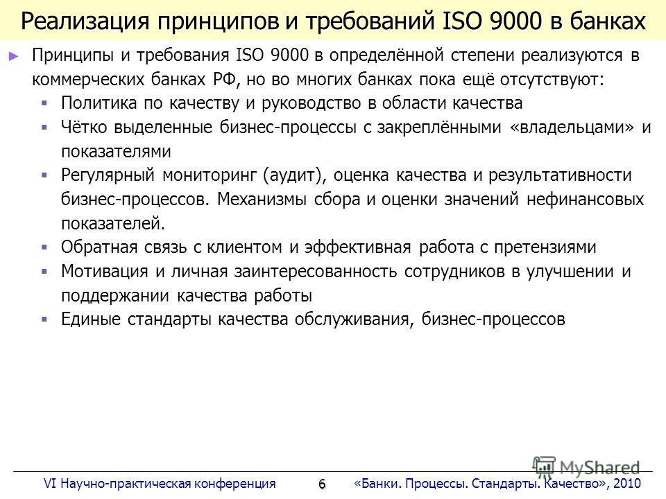 6 «Банки. Процессы. Стандарты. Качество», 2010VI Научно-практическая конференция Реализация принципов и требований ISO 9000 в банках Принципы и требования ISO 9000 в определённой степени реализуются в коммерческих банках РФ, но во многих банках пока