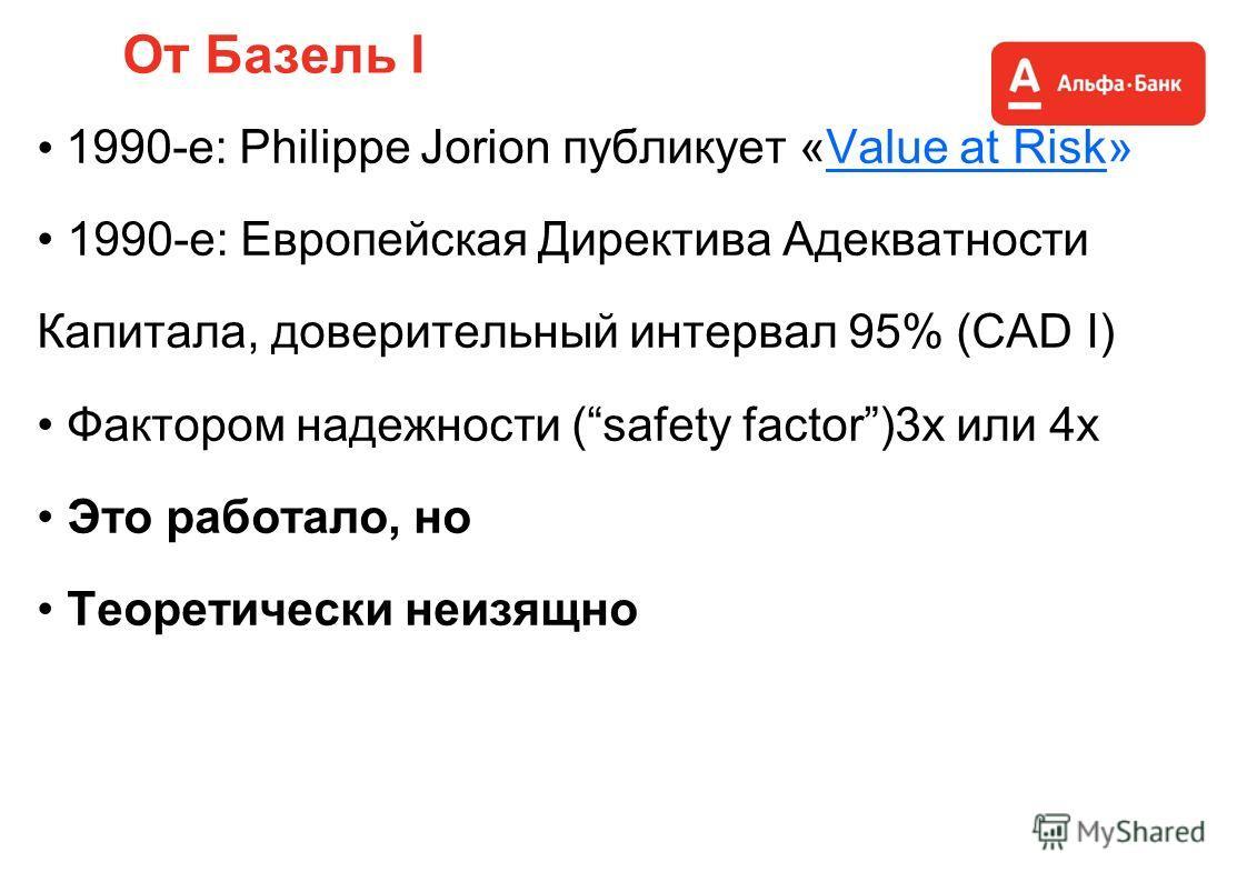 От Базель I 1990-е: Philippe Jorion публикует «Value at Risk» 1990-е: Европейская Директива Адекватности Капитала, доверительный интервал 95% (CAD I) Фактором надежности (safety factor)3x или 4x Это работало, но Теоретически неизящно