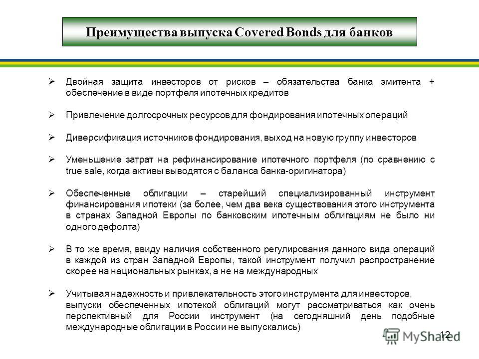 12 Преимущества выпуска Covered Bonds для банков Двойная защита инвесторов от рисков – обязательства банка эмитента + обеспечение в виде портфеля ипотечных кредитов Привлечение долгосрочных ресурсов для фондирования ипотечных операций Диверсификация