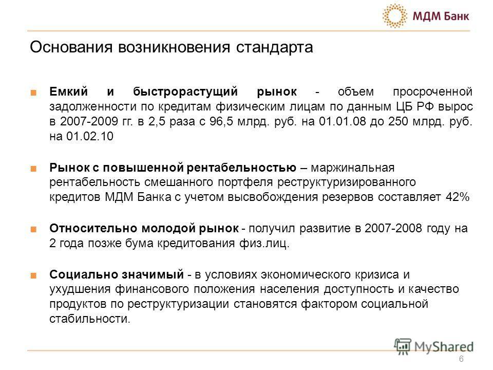 Основания возникновения стандарта Емкий и быстрорастущий рынок - объем просроченной задолженности по кредитам физическим лицам по данным ЦБ РФ вырос в 2007-2009 гг. в 2,5 раза с 96,5 млрд. руб. на 01.01.08 до 250 млрд. руб. на 01.02.10 Рынок с повыше