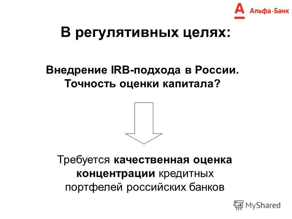 В регулятивных целях: Внедрение IRB-подхода в России. Точность оценки капитала? Требуется качественная оценка концентрации кредитных портфелей российских банков