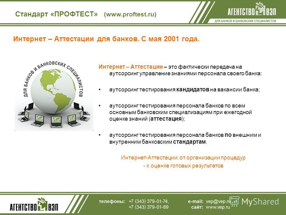 Интернет – Аттестации для банков. С мая 2001 года. Стандарт «ПРОФТЕСТ» (www.proftest.ru) Интернет – Аттестации – это фактически передача на аутсорсинг управление знаниями персонала своего банка: аутсорсинг тестирования кандидатов на вакансии банка; а