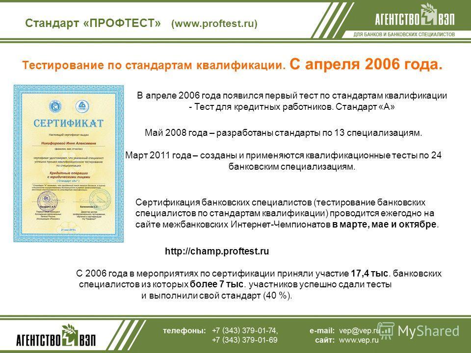 Тестирование по стандартам квалификации. С апреля 2006 года. Стандарт «ПРОФТЕСТ» (www.proftest.ru) В апреле 2006 года появился первый тест по стандартам квалификации - Тест для кредитных работников. Стандарт «А» Май 2008 года – разработаны стандарты