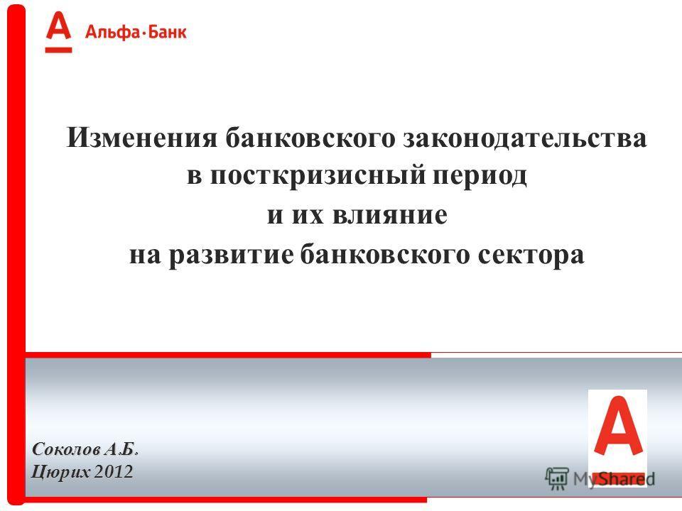 Изменения банковского законодательства в посткризисный период и их влияние на развитие банковского сектора Соколов А. Б. Цюрих 2012