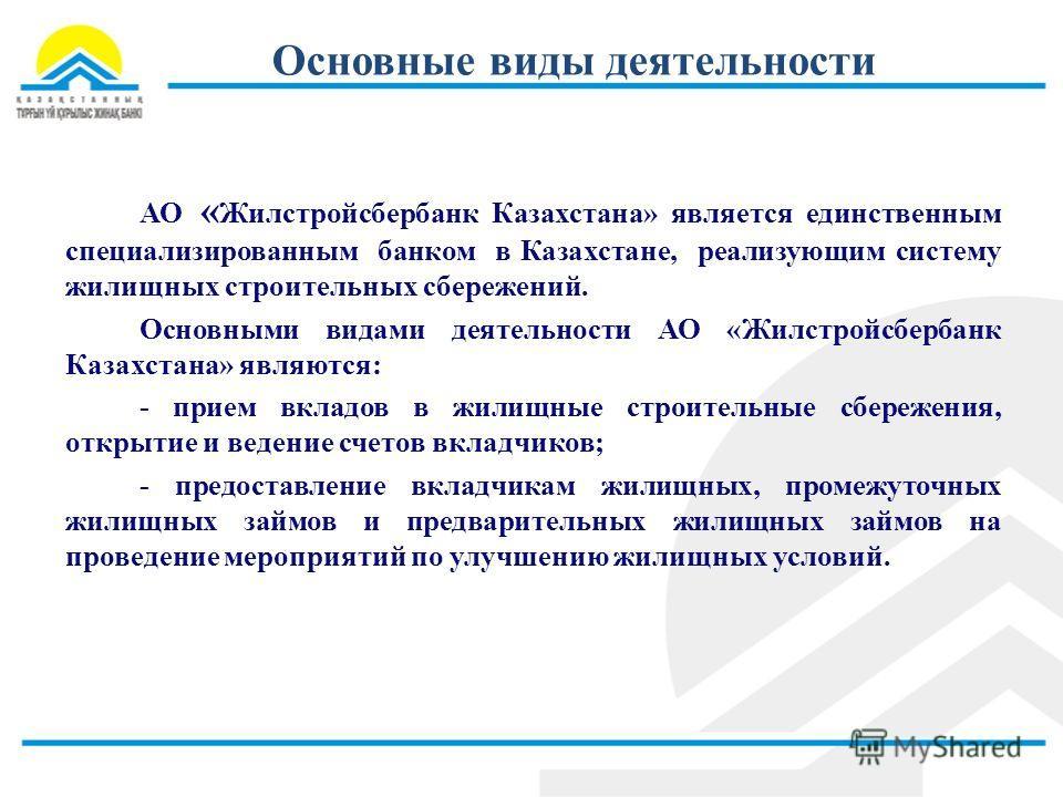 Основные виды деятельности АО « Жилстройсбербанк Казахстана» является единственным специализированным банком в Казахстане, реализующим систему жилищных строительных сбережений. Основными видами деятельности АО «Жилстройсбербанк Казахстана» являются: