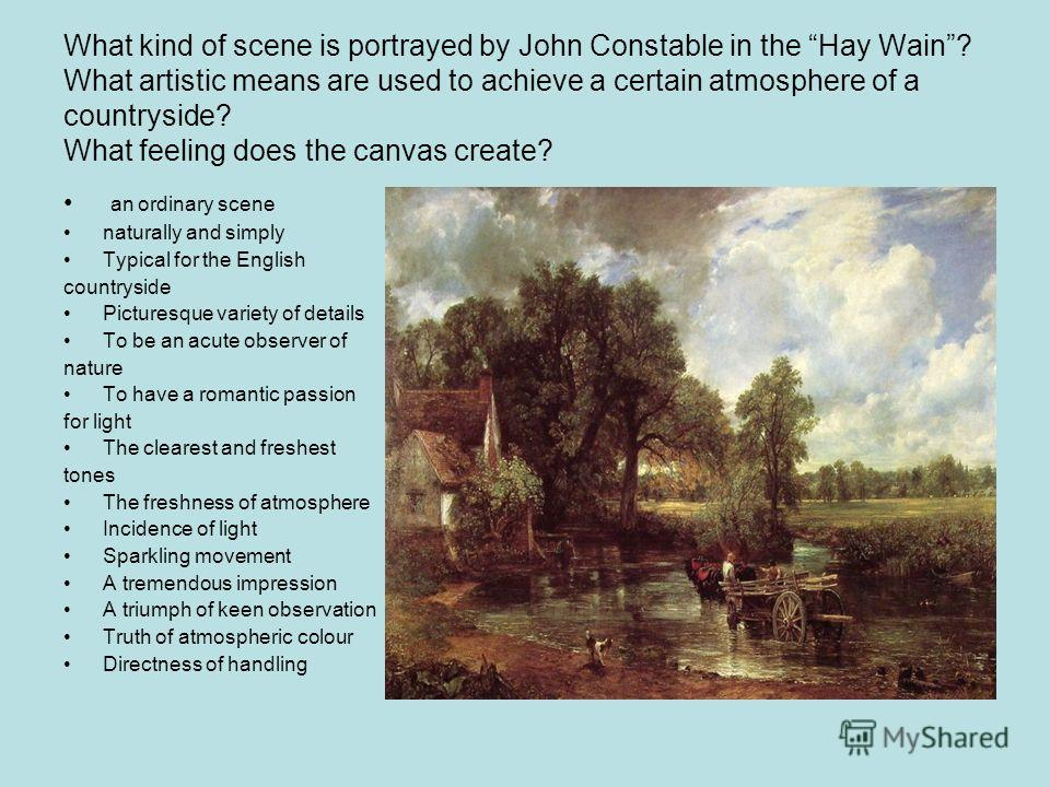 What kind of scene is portrayed by John Constable in the Hay Wain? What artistic means are used to achieve a certain atmosphere of a countryside? What feeling does the canvas create? an ordinary scene naturally and simply Typical for the English coun