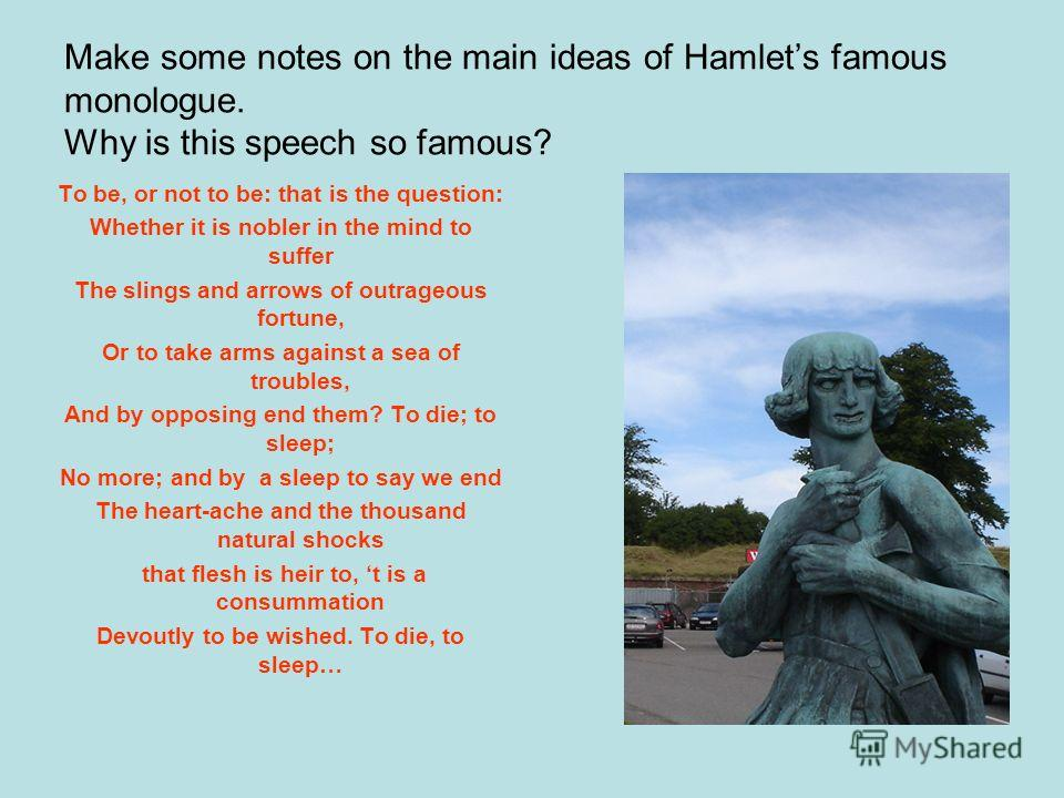 Make some notes on the main ideas of Hamlets famous monologue. Why is this speech so famous? To be, or not to be: that is the question: Whether it is nobler in the mind to suffer The slings and arrows of outrageous fortune, Or to take arms against a