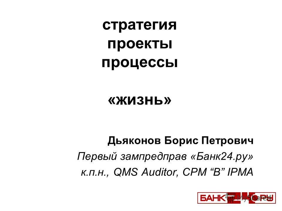 стратегия проекты процессы «жизнь» Дьяконов Борис Петрович Первый зампредправ «Банк24.ру» к.п.н., QMS Auditor, CPM B IPMA