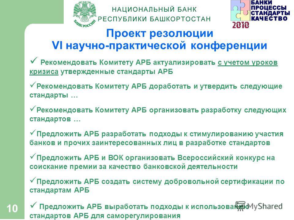 10 Проект резолюции VI научно-практической конференции Рекомендовать Комитету АРБ актуализировать с учетом уроков кризиса утвержденные стандарты АРБ Рекомендовать Комитету АРБ доработать и утвердить следующие стандарты … Рекомендовать Комитету АРБ ор