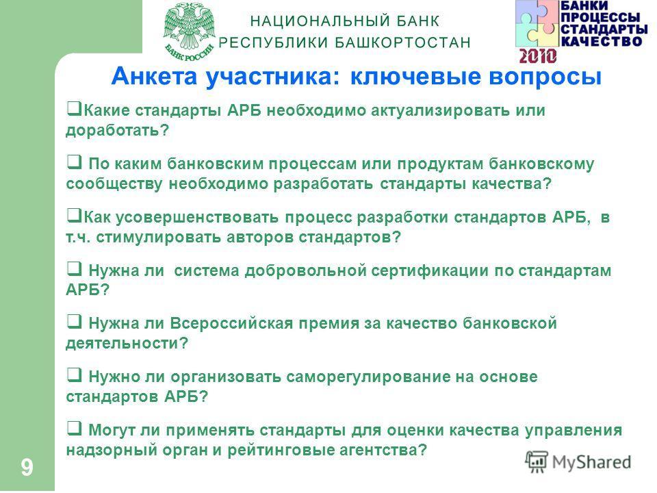 9 Анкета участника: ключевые вопросы Какие стандарты АРБ необходимо актуализировать или доработать? По каким банковским процессам или продуктам банковскому сообществу необходимо разработать стандарты качества? Как усовершенствовать процесс разработки