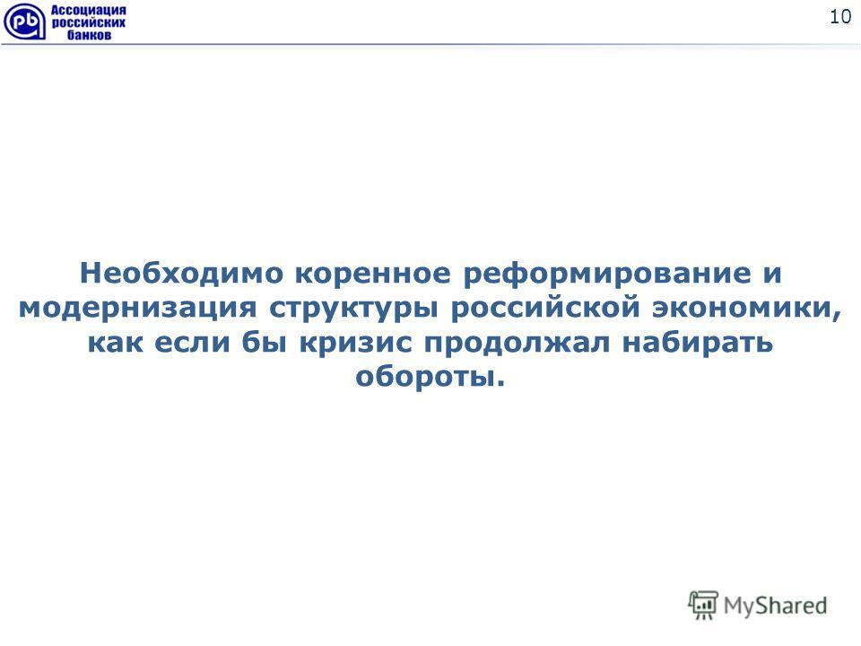 Необходимо коренное реформирование и модернизация структуры российской экономики, как если бы кризис продолжал набирать обороты. 10