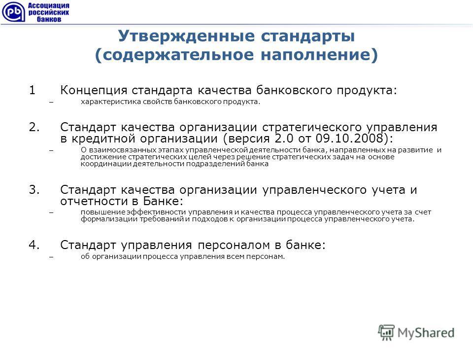 Утвержденные стандарты (содержательное наполнение) 1Концепция стандарта качества банковского продукта: – характеристика свойств банковского продукта. 2.Стандарт качества организации стратегического управления в кредитной организации (версия 2.0 от 09