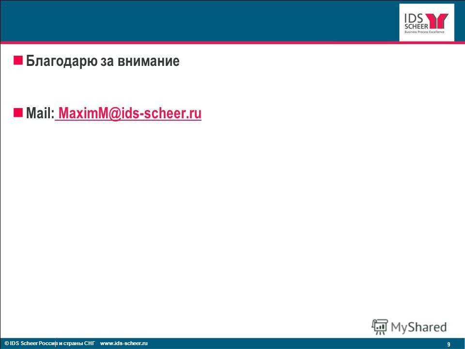 Благодарю за внимание Mail: MaximM@ids-scheer.ru MaximM@ids-scheer.ru 9 © IDS Scheer Россия и страны СНГ www.ids-scheer.ru