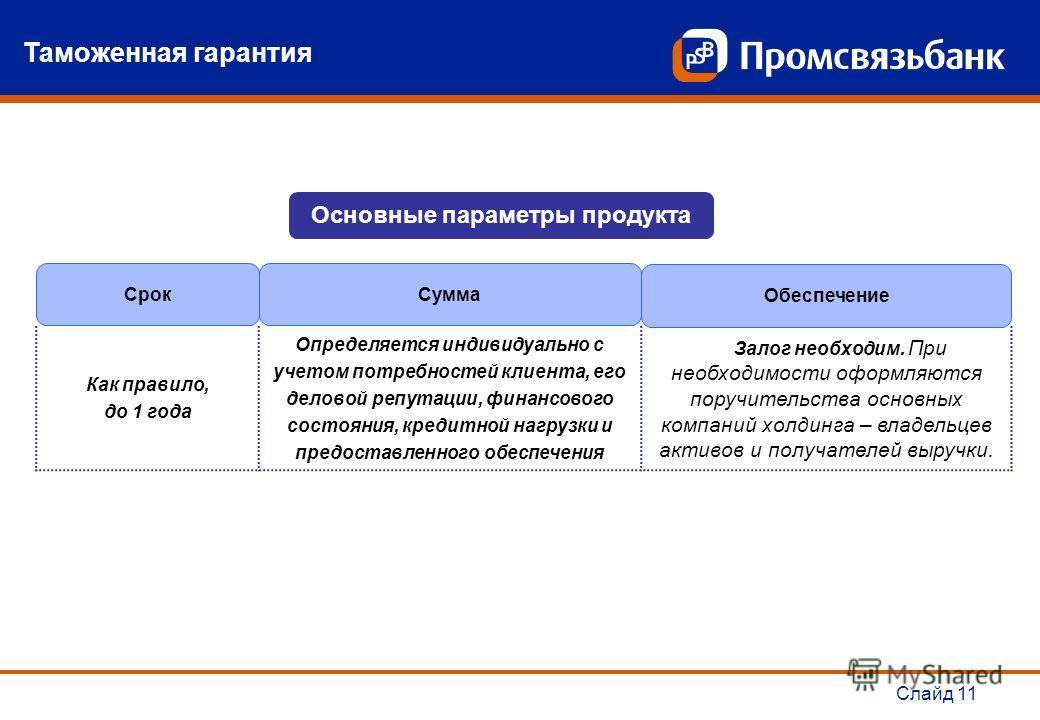 Слайд 11 Таможенная гарантия Основные параметры продукта СрокСумма Обеспечение Как правило, до 1 года Определяется индивидуально с учетом потребностей клиента, его деловой репутации, финансового состояния, кредитной нагрузки и предоставленного обеспе