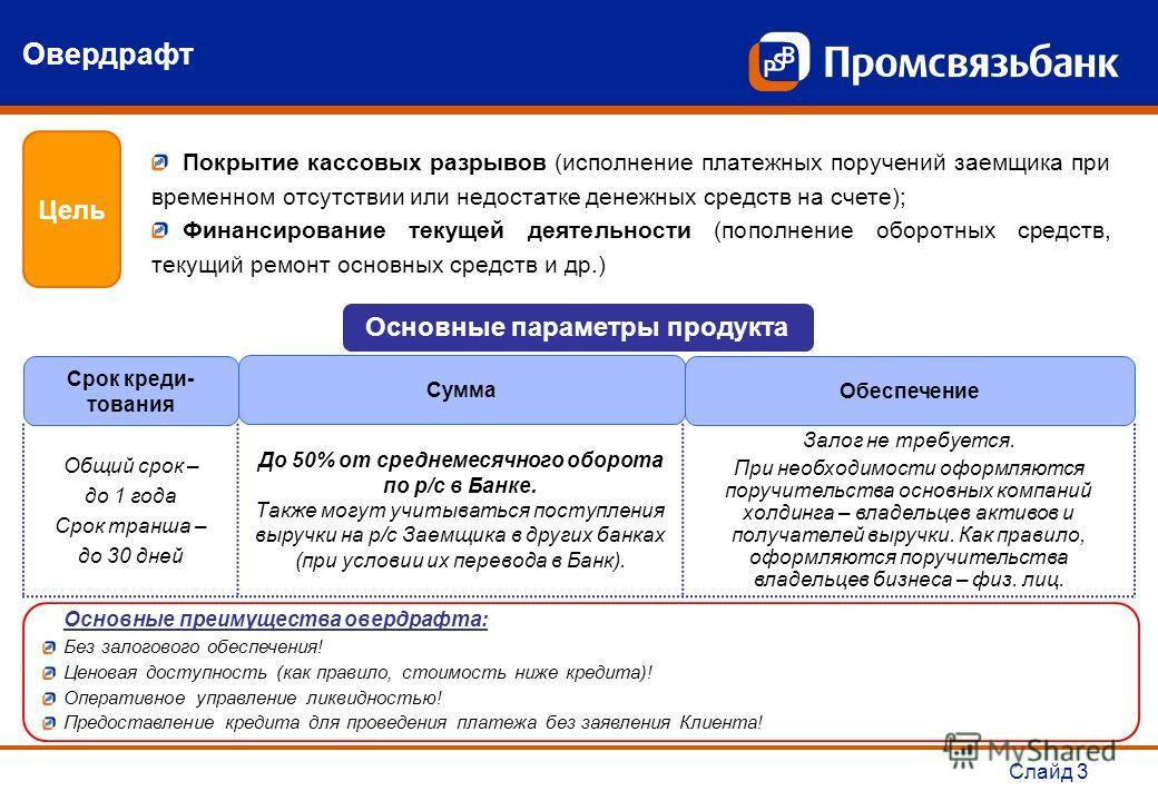 Слайд 3 Основные преимущества овердрафта: Без залогового обеспечения! Ценовая доступность (как правило, стоимость ниже кредита)! Оперативное управление ликвидностью! Предоставление кредита для проведения платежа без заявления Клиента! Овердрафт Цель