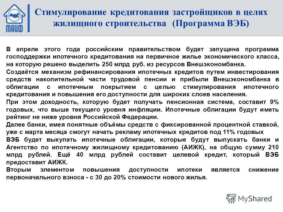 В апреле этого года российским правительством будет запущена программа господдержки ипотечного кредитования на первичное жилье экономического класса, на которую решено выделить 250 млрд руб. из ресурсов Внешэкономбанка. Создаётся механизм рефинансиро