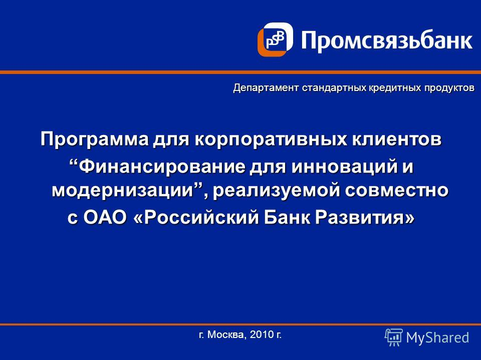 Программа для корпоративных клиентов Финансирование для инноваций и модернизации, реализуемой совместноФинансирование для инноваций и модернизации, реализуемой совместно с ОАО «Российский Банк Развития» г. Москва, 2010 г. Департамент стандартных кред
