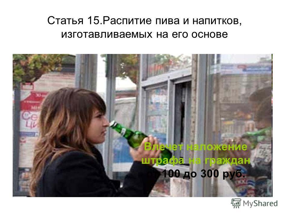 Статья 15.Распитие пива и напитков, изготавливаемых на его основе Влечет наложение штрафа на граждан от 100 до 300 руб.