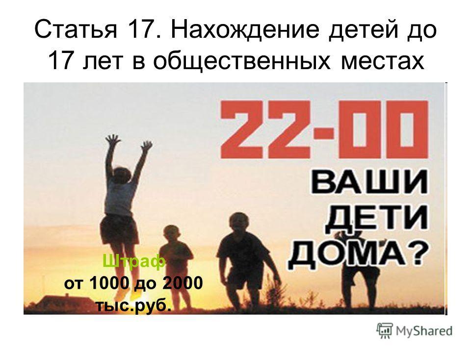 Статья 17. Нахождение детей до 17 лет в общественных местах Штраф от 1000 до 2000 тыс.руб.