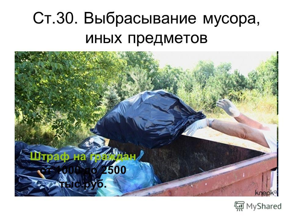 Ст.30. Выбрасывание мусора, иных предметов Штраф на граждан от 1000 до 2500 тыс.руб.
